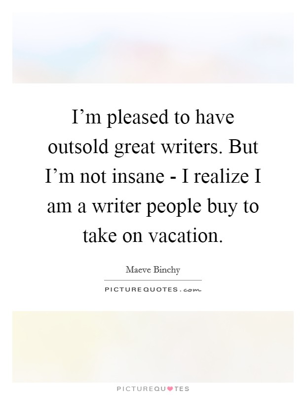 I'm pleased to have outsold great writers. But I'm not insane - I realize I am a writer people buy to take on vacation Picture Quote #1