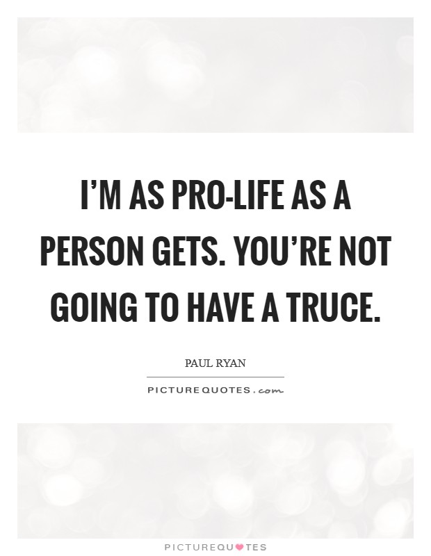 I'm as pro-life as a person gets. You're not going to have a truce Picture Quote #1