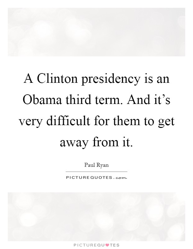 A Clinton presidency is an Obama third term. And it's very difficult for them to get away from it Picture Quote #1
