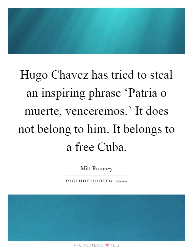 Hugo Chavez has tried to steal an inspiring phrase 'Patria o muerte, venceremos.' It does not belong to him. It belongs to a free Cuba Picture Quote #1