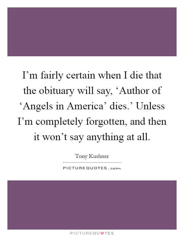 I'm fairly certain when I die that the obituary will say, 'Author of 'Angels in America' dies.' Unless I'm completely forgotten, and then it won't say anything at all Picture Quote #1