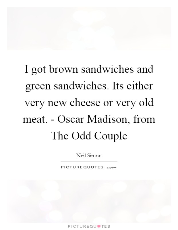 I got brown sandwiches and green sandwiches. Its either very new cheese or very old meat. - Oscar Madison, from The Odd Couple Picture Quote #1