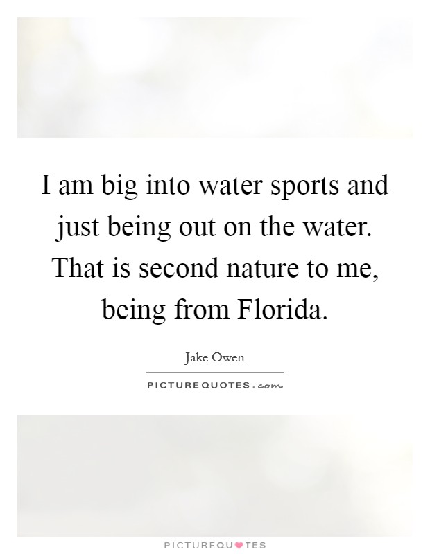 I am big into water sports and just being out on the water. That is second nature to me, being from Florida Picture Quote #1