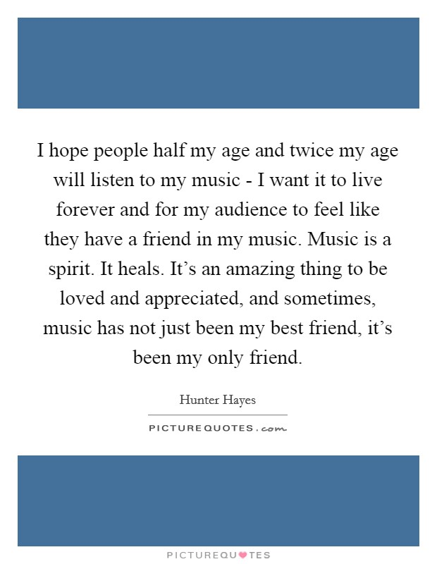I hope people half my age and twice my age will listen to my music - I want it to live forever and for my audience to feel like they have a friend in my music. Music is a spirit. It heals. It's an amazing thing to be loved and appreciated, and sometimes, music has not just been my best friend, it's been my only friend Picture Quote #1