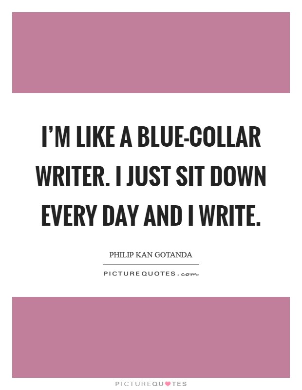 I'm like a blue-collar writer. I just sit down every day and I write Picture Quote #1