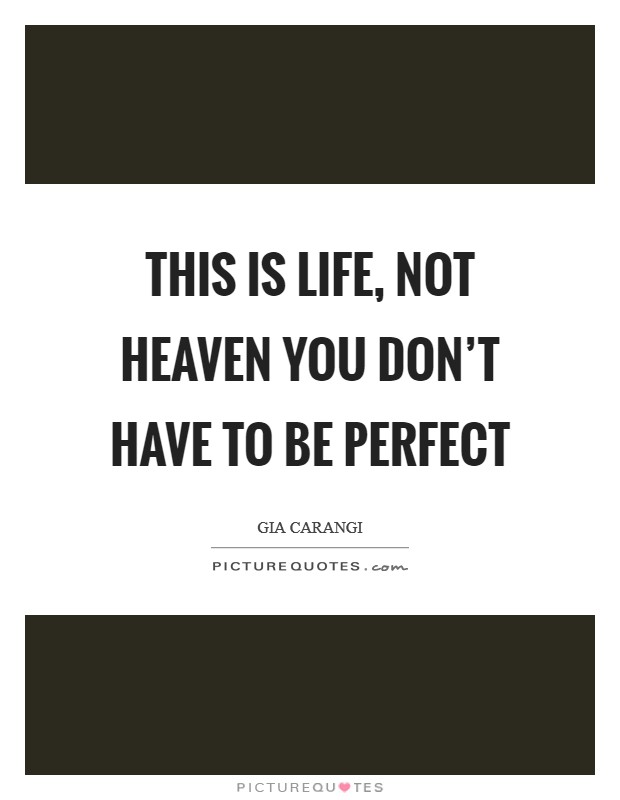 This is Life, not Heaven you don't have to be perfect Picture Quote #1