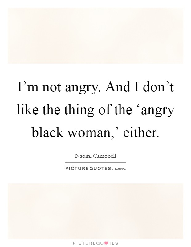 I'm not angry. And I don't like the thing of the 'angry black woman,' either Picture Quote #1