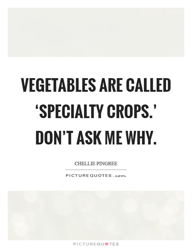 Vegetables are called 'specialty crops.' Don't ask me why Picture Quote #1