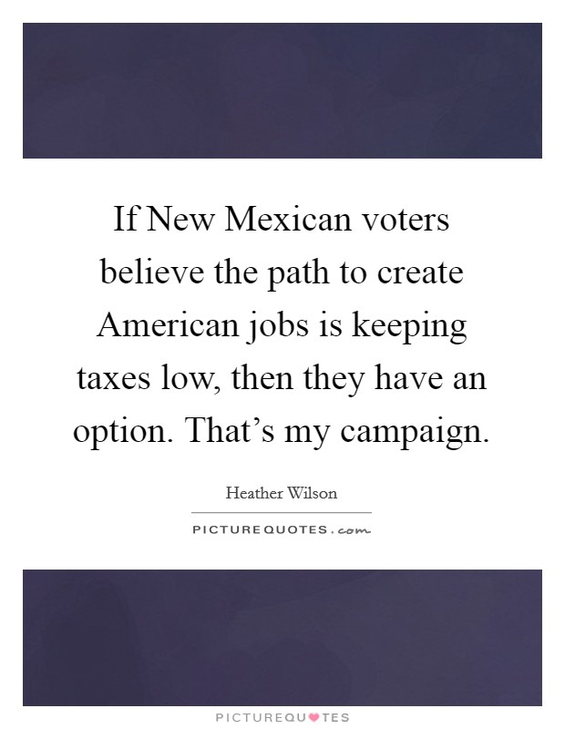 If New Mexican voters believe the path to create American jobs is keeping taxes low, then they have an option. That's my campaign Picture Quote #1