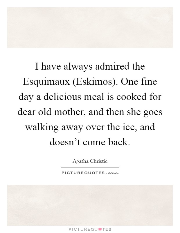 I have always admired the Esquimaux (Eskimos). One fine day a delicious meal is cooked for dear old mother, and then she goes walking away over the ice, and doesn't come back Picture Quote #1
