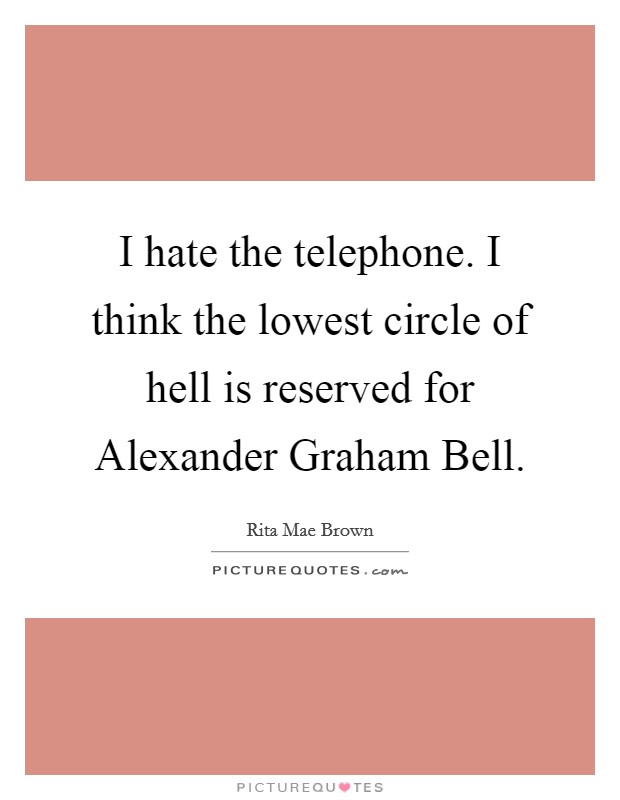I hate the telephone. I think the lowest circle of hell is reserved for Alexander Graham Bell Picture Quote #1