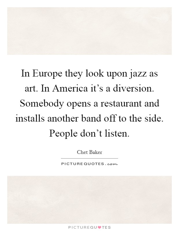 In Europe they look upon jazz as art. In America it's a diversion. Somebody opens a restaurant and installs another band off to the side. People don't listen Picture Quote #1