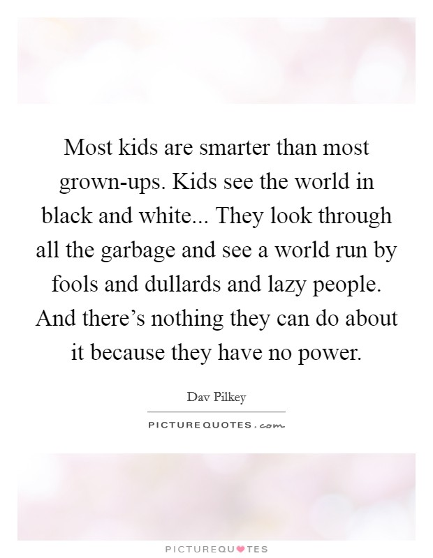 Most kids are smarter than most grown-ups. Kids see the world in black and white... They look through all the garbage and see a world run by fools and dullards and lazy people. And there's nothing they can do about it because they have no power Picture Quote #1