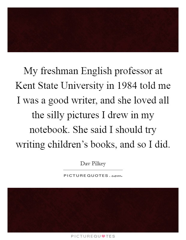 My freshman English professor at Kent State University in 1984 told me I was a good writer, and she loved all the silly pictures I drew in my notebook. She said I should try writing children's books, and so I did Picture Quote #1
