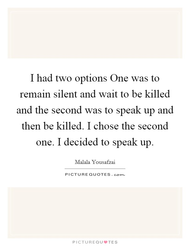 I had two options One was to remain silent and wait to be killed and the second was to speak up and then be killed. I chose the second one. I decided to speak up Picture Quote #1