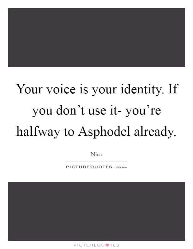 Your voice is your identity. If you don't use it- you're halfway to Asphodel already Picture Quote #1
