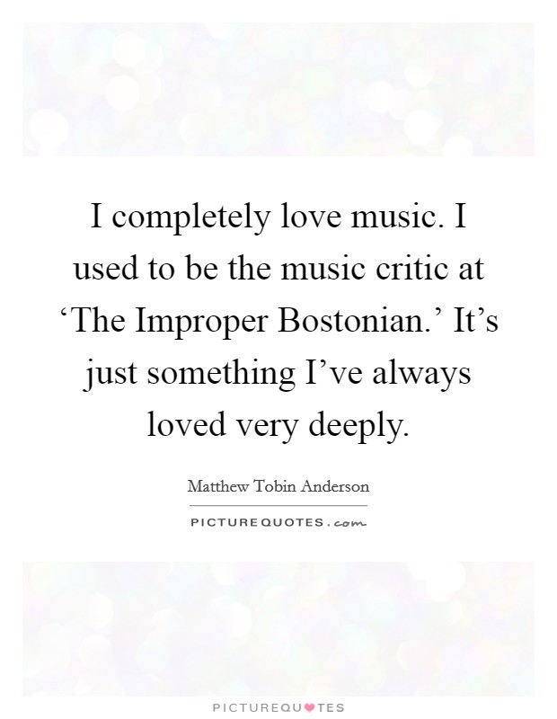 I completely love music. I used to be the music critic at 'The Improper Bostonian.' It's just something I've always loved very deeply Picture Quote #1