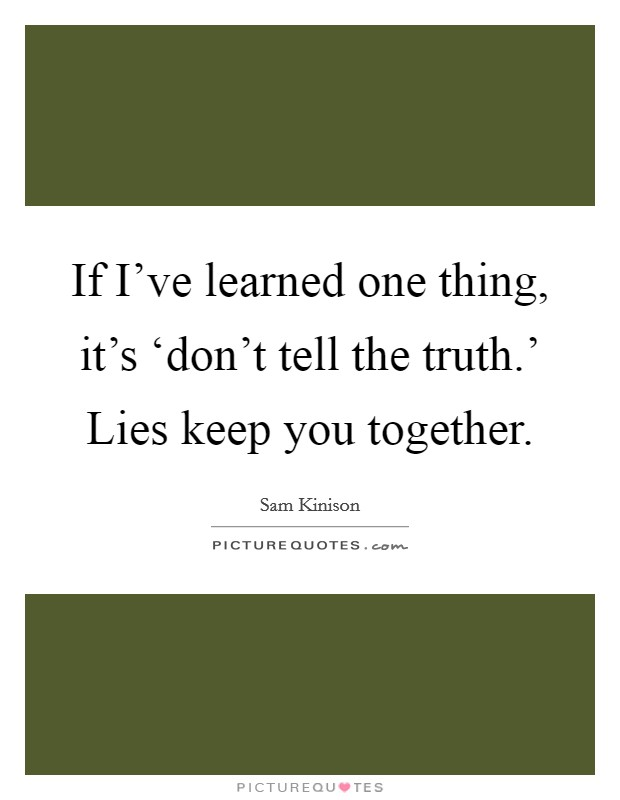 If I've learned one thing, it's 'don't tell the truth.' Lies keep you together Picture Quote #1
