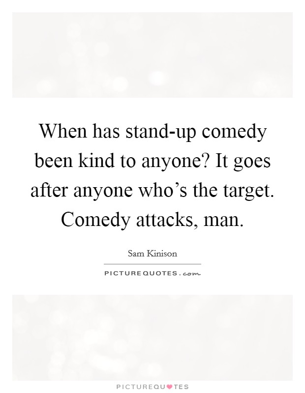 When has stand-up comedy been kind to anyone? It goes after anyone who's the target. Comedy attacks, man Picture Quote #1