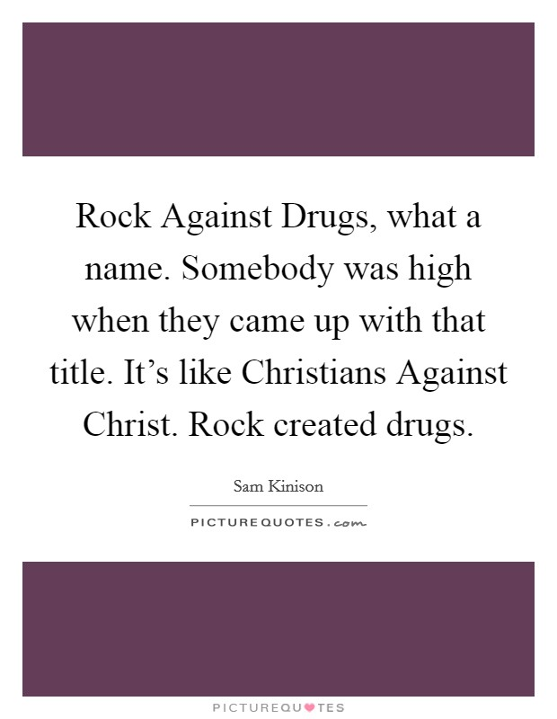 Rock Against Drugs, what a name. Somebody was high when they came up with that title. It's like Christians Against Christ. Rock created drugs Picture Quote #1