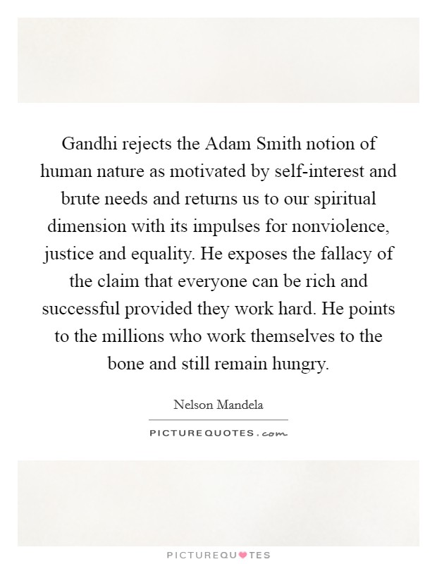 Gandhi rejects the Adam Smith notion of human nature as motivated by self-interest and brute needs and returns us to our spiritual dimension with its impulses for nonviolence, justice and equality. He exposes the fallacy of the claim that everyone can be rich and successful provided they work hard. He points to the millions who work themselves to the bone and still remain hungry Picture Quote #1