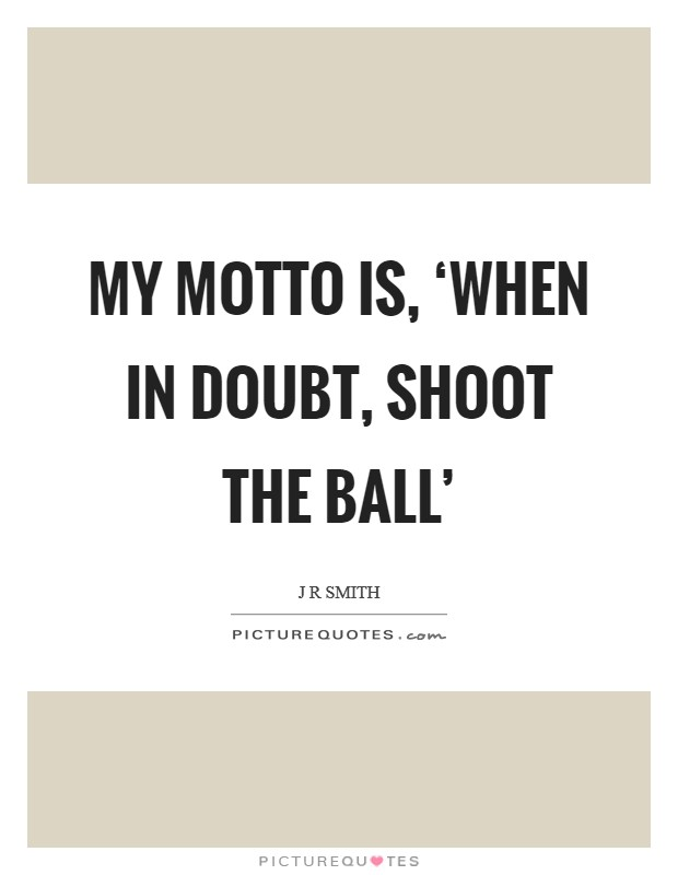 My motto is, 'When in doubt, shoot the ball' Picture Quote #1