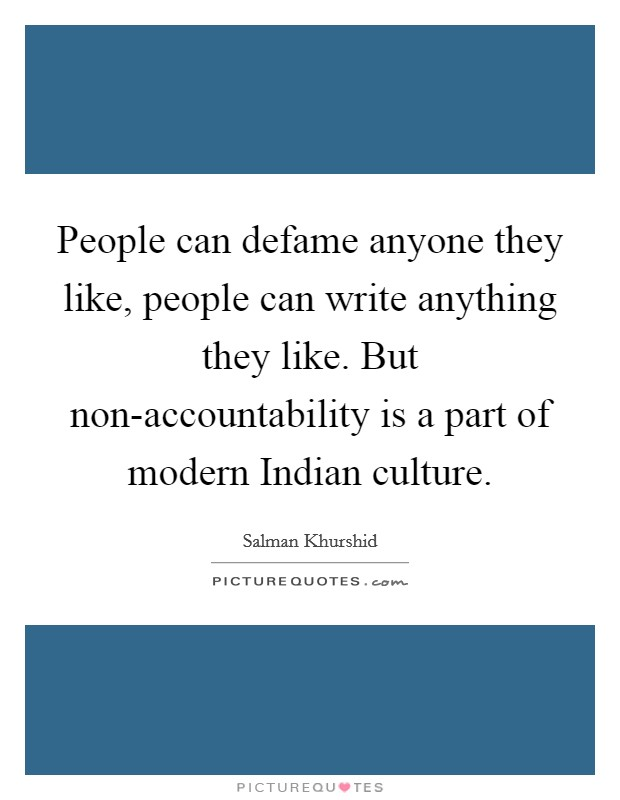 People can defame anyone they like, people can write anything they like. But non-accountability is a part of modern Indian culture Picture Quote #1