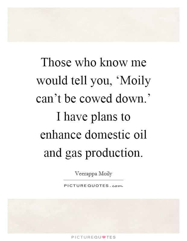 Those who know me would tell you, 'Moily can't be cowed down.' I have plans to enhance domestic oil and gas production Picture Quote #1
