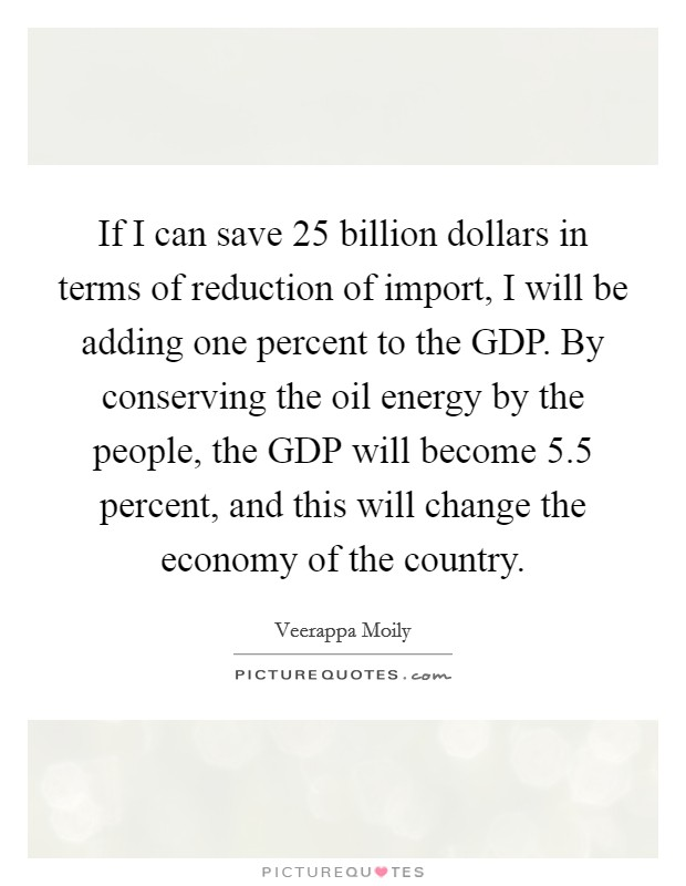 If I can save 25 billion dollars in terms of reduction of import, I will be adding one percent to the GDP. By conserving the oil energy by the people, the GDP will become 5.5 percent, and this will change the economy of the country Picture Quote #1