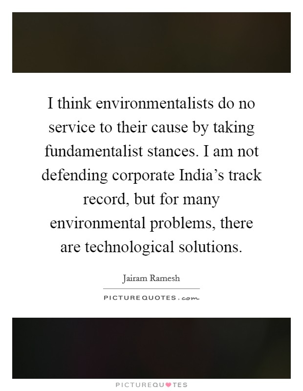 I think environmentalists do no service to their cause by taking fundamentalist stances. I am not defending corporate India's track record, but for many environmental problems, there are technological solutions Picture Quote #1