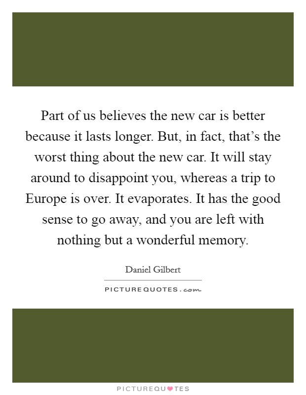 Part of us believes the new car is better because it lasts longer. But, in fact, that's the worst thing about the new car. It will stay around to disappoint you, whereas a trip to Europe is over. It evaporates. It has the good sense to go away, and you are left with nothing but a wonderful memory Picture Quote #1