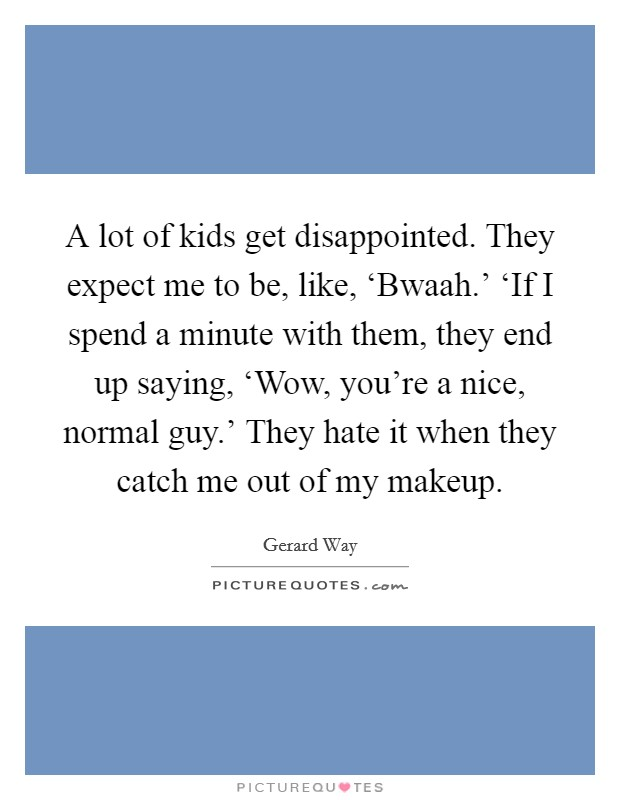 A lot of kids get disappointed. They expect me to be, like, 'Bwaah.' 'If I spend a minute with them, they end up saying, 'Wow, you're a nice, normal guy.' They hate it when they catch me out of my makeup Picture Quote #1