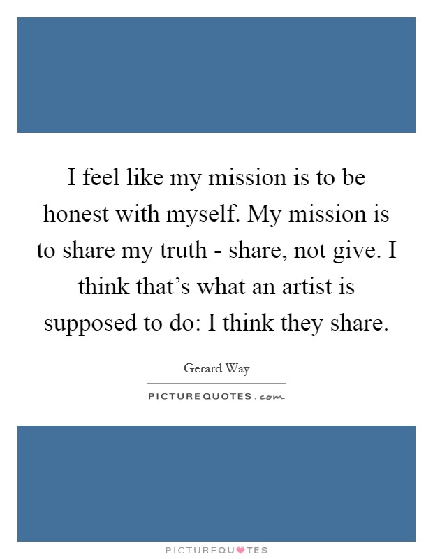I feel like my mission is to be honest with myself. My mission is to share my truth - share, not give. I think that's what an artist is supposed to do: I think they share Picture Quote #1