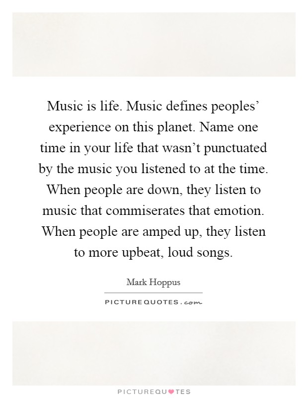 Music is life. Music defines peoples' experience on this planet. Name one time in your life that wasn't punctuated by the music you listened to at the time. When people are down, they listen to music that commiserates that emotion. When people are amped up, they listen to more upbeat, loud songs Picture Quote #1