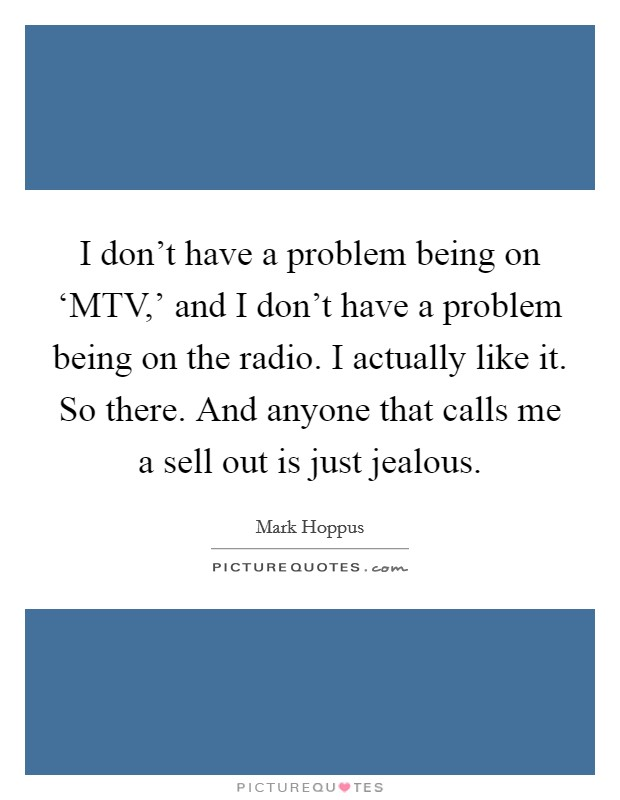 I don't have a problem being on 'MTV,' and I don't have a problem being on the radio. I actually like it. So there. And anyone that calls me a sell out is just jealous Picture Quote #1