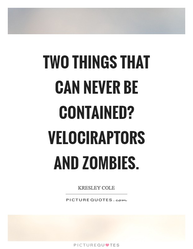 Two things that can never be contained? Velociraptors and zombies Picture Quote #1