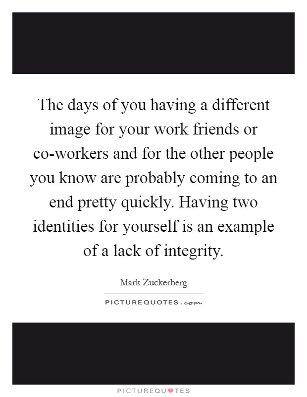 The days of you having a different image for your work friends or co-workers and for the other people you know are probably coming to an end pretty quickly. Having two identities for yourself is an example of a lack of integrity Picture Quote #1