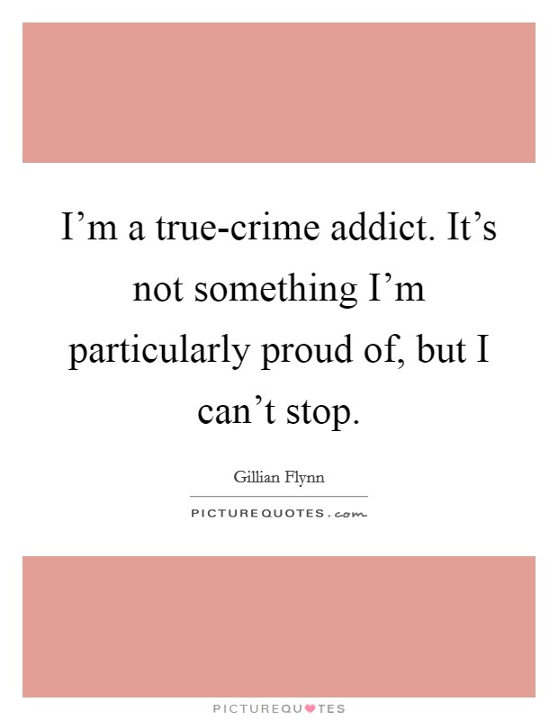 I'm a true-crime addict. It's not something I'm particularly proud of, but I can't stop Picture Quote #1