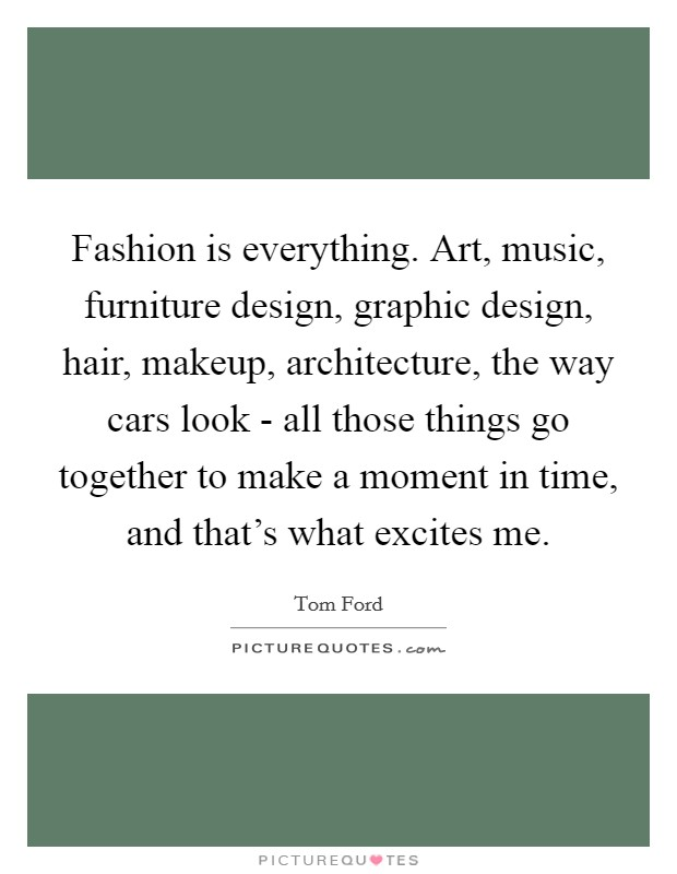 Fashion is everything. Art, music, furniture design, graphic design, hair, makeup, architecture, the way cars look - all those things go together to make a moment in time, and that's what excites me Picture Quote #1