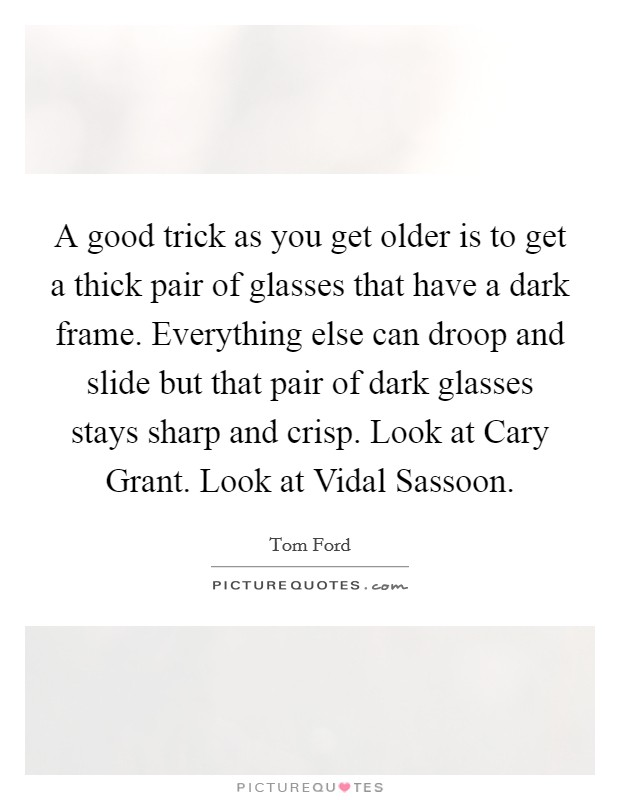 A good trick as you get older is to get a thick pair of glasses that have a dark frame. Everything else can droop and slide but that pair of dark glasses stays sharp and crisp. Look at Cary Grant. Look at Vidal Sassoon Picture Quote #1