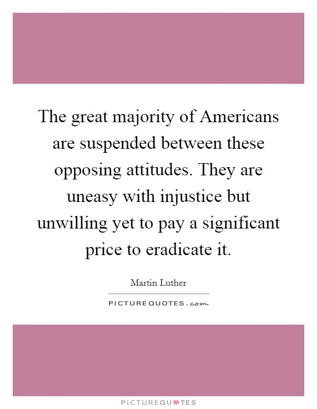 The great majority of Americans are suspended between these opposing attitudes. They are uneasy with injustice but unwilling yet to pay a significant price to eradicate it Picture Quote #1