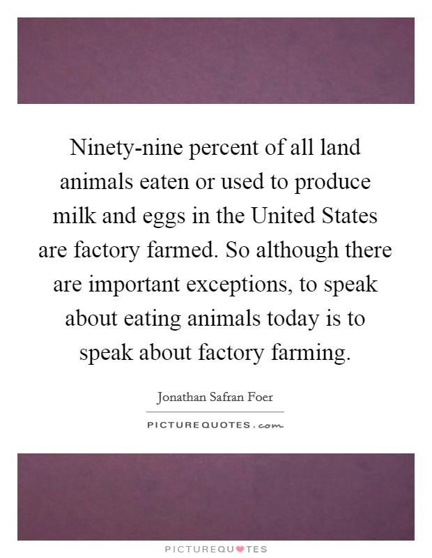 Ninety-nine percent of all land animals eaten or used to produce milk and eggs in the United States are factory farmed. So although there are important exceptions, to speak about eating animals today is to speak about factory farming Picture Quote #1