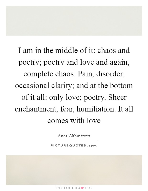 I am in the middle of it: chaos and poetry; poetry and love and again, complete chaos. Pain, disorder, occasional clarity; and at the bottom of it all: only love; poetry. Sheer enchantment, fear, humiliation. It all comes with love Picture Quote #1