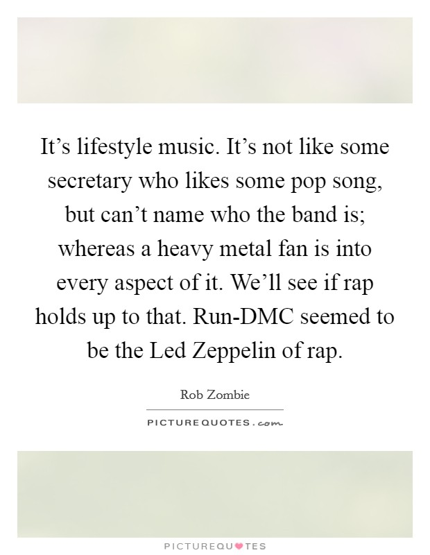 It's lifestyle music. It's not like some secretary who likes some pop song, but can't name who the band is; whereas a heavy metal fan is into every aspect of it. We'll see if rap holds up to that. Run-DMC seemed to be the Led Zeppelin of rap Picture Quote #1