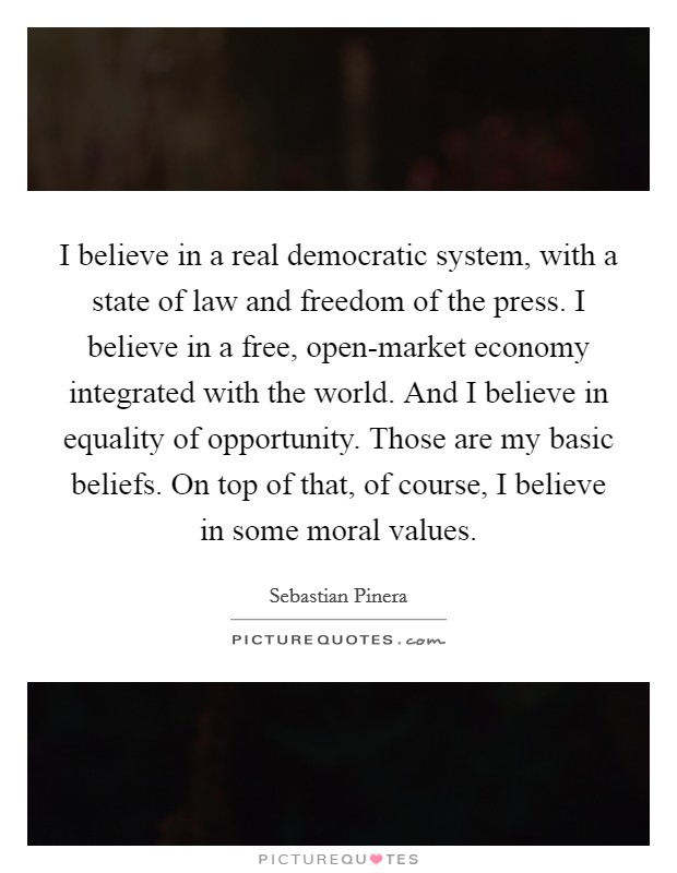 I believe in a real democratic system, with a state of law and freedom of the press. I believe in a free, open-market economy integrated with the world. And I believe in equality of opportunity. Those are my basic beliefs. On top of that, of course, I believe in some moral values Picture Quote #1