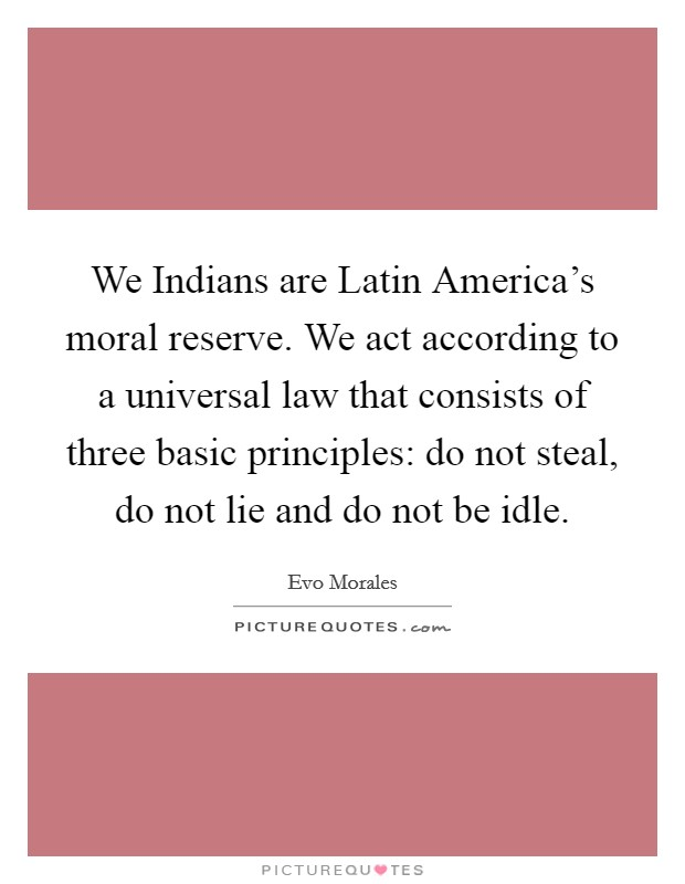 We Indians are Latin America's moral reserve. We act according to a universal law that consists of three basic principles: do not steal, do not lie and do not be idle Picture Quote #1