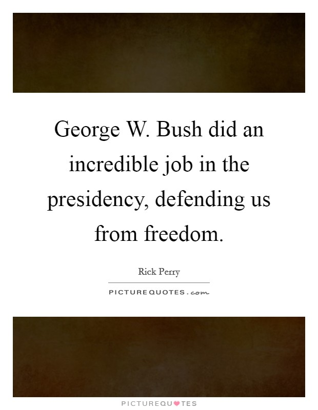 George W. Bush did an incredible job in the presidency, defending us from freedom Picture Quote #1