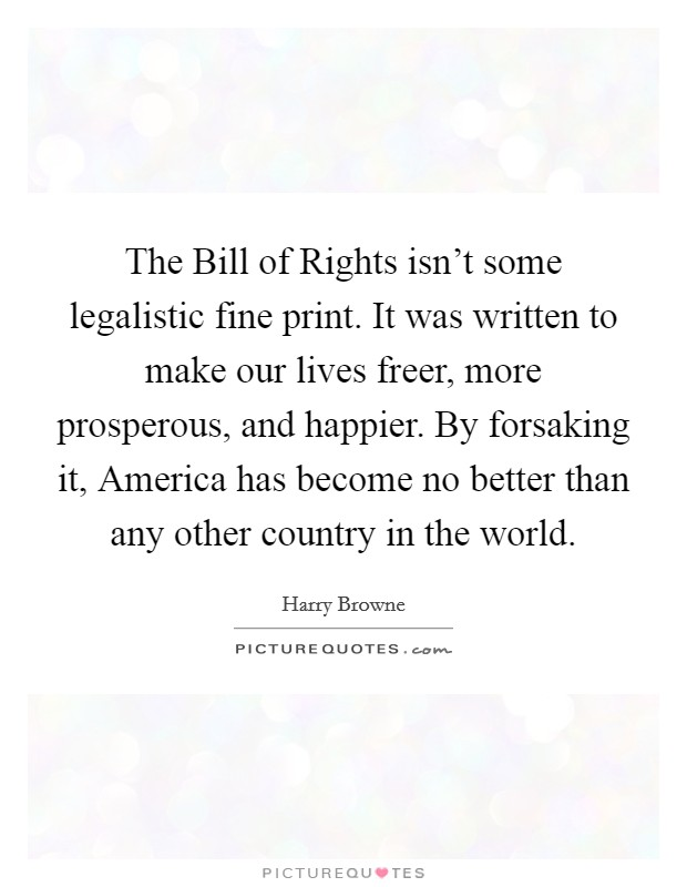 The Bill of Rights isn't some legalistic fine print. It was written to make our lives freer, more prosperous, and happier. By forsaking it, America has become no better than any other country in the world Picture Quote #1