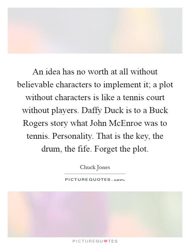An idea has no worth at all without believable characters to implement it; a plot without characters is like a tennis court without players. Daffy Duck is to a Buck Rogers story what John McEnroe was to tennis. Personality. That is the key, the drum, the fife. Forget the plot Picture Quote #1