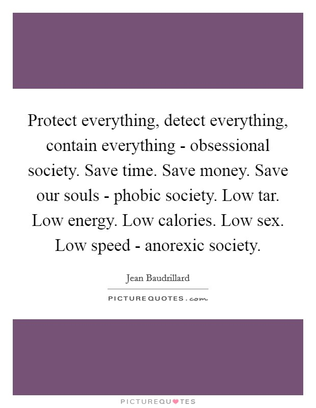 Protect everything, detect everything, contain everything - obsessional society. Save time. Save money. Save our souls - phobic society. Low tar. Low energy. Low calories. Low sex. Low speed - anorexic society Picture Quote #1